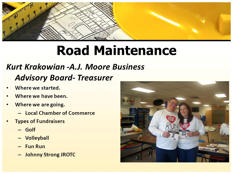 Road Maintenance Kurt Krakowian -A.J. Moore Business Advisory Board- Treasurer Where we started. Where we have been. Where we are going. – Local Chamb