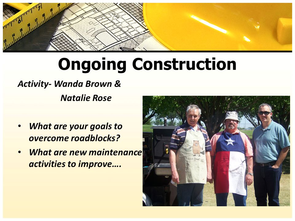 Ongoing Construction Activity- Wanda Brown & Natalie Rose What are your goals to overcome roadblocks? What are new maintenance activities to improve….