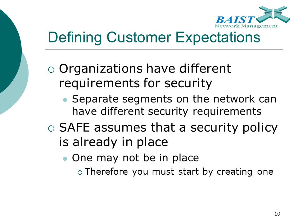 10 Defining Customer Expectations  Organizations have different requirements for security Separate segments on the network can have different security requirements  SAFE assumes that a security policy is already in place One may not be in place  Therefore you must start by creating one