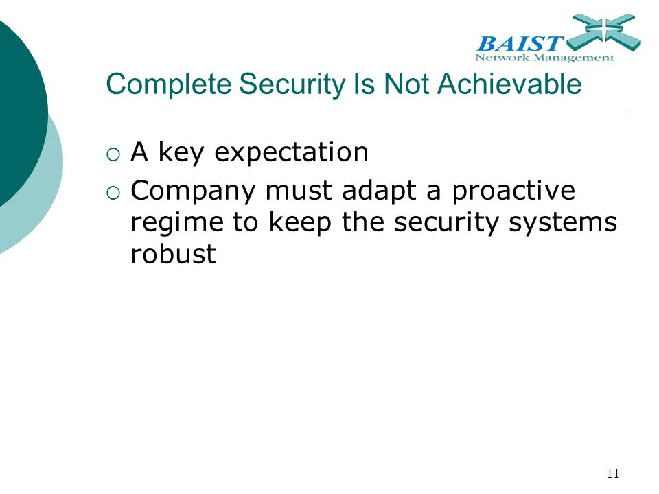 11 Complete Security Is Not Achievable  A key expectation  Company must adapt a proactive regime to keep the security systems robust