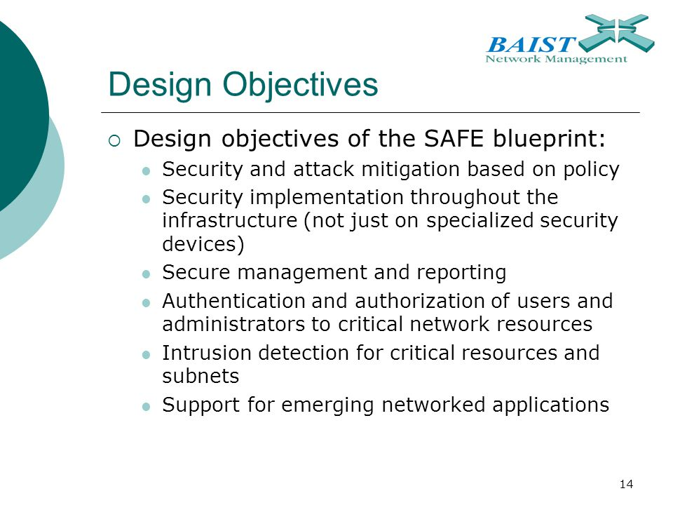 14 Design Objectives  Design objectives of the SAFE blueprint: Security and attack mitigation based on policy Security implementation throughout the infrastructure (not just on specialized security devices) Secure management and reporting Authentication and authorization of users and administrators to critical network resources Intrusion detection for critical resources and subnets Support for emerging networked applications
