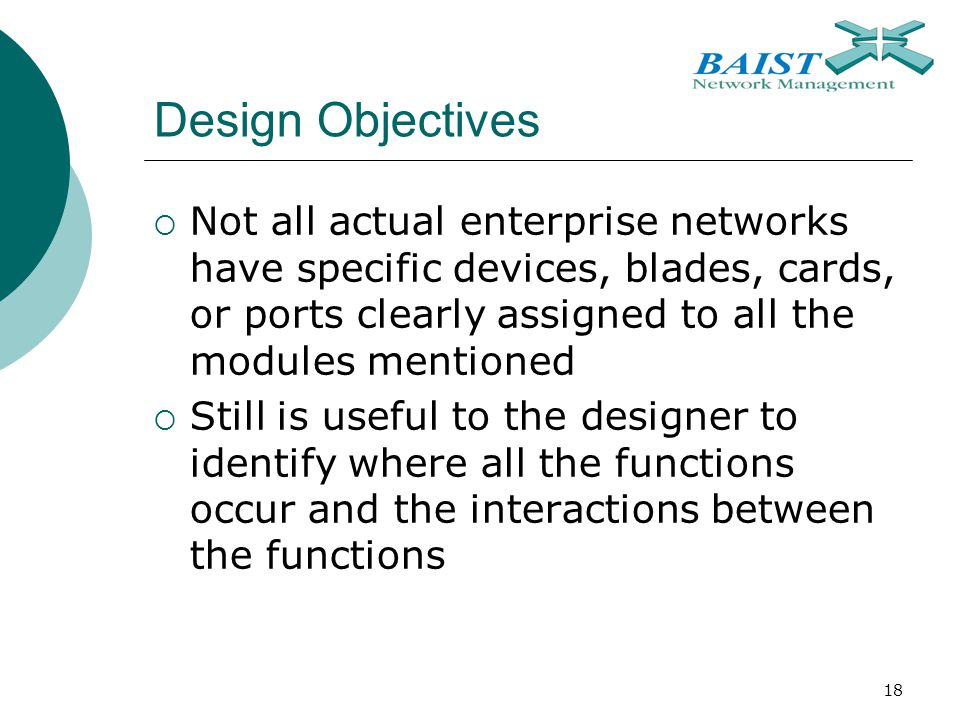 18 Design Objectives  Not all actual enterprise networks have specific devices, blades, cards, or ports clearly assigned to all the modules mentioned  Still is useful to the designer to identify where all the functions occur and the interactions between the functions