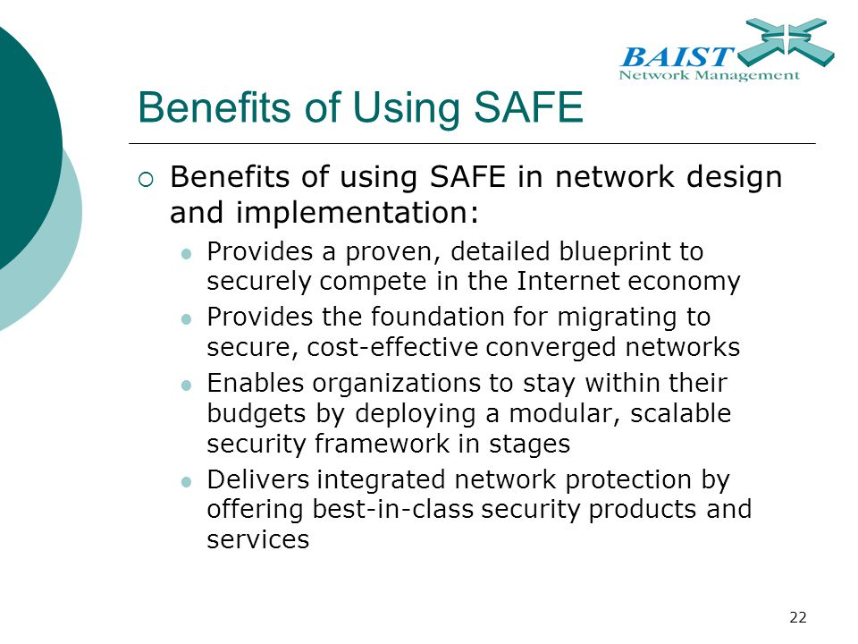 22 Benefits of Using SAFE  Benefits of using SAFE in network design and implementation: Provides a proven, detailed blueprint to securely compete in the Internet economy Provides the foundation for migrating to secure, cost-effective converged networks Enables organizations to stay within their budgets by deploying a modular, scalable security framework in stages Delivers integrated network protection by offering best-in-class security products and services