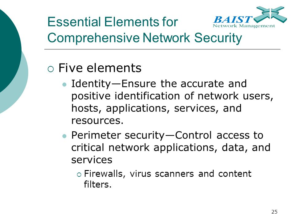 25 Essential Elements for Comprehensive Network Security  Five elements Identity—Ensure the accurate and positive identification of network users, hosts, applications, services, and resources.