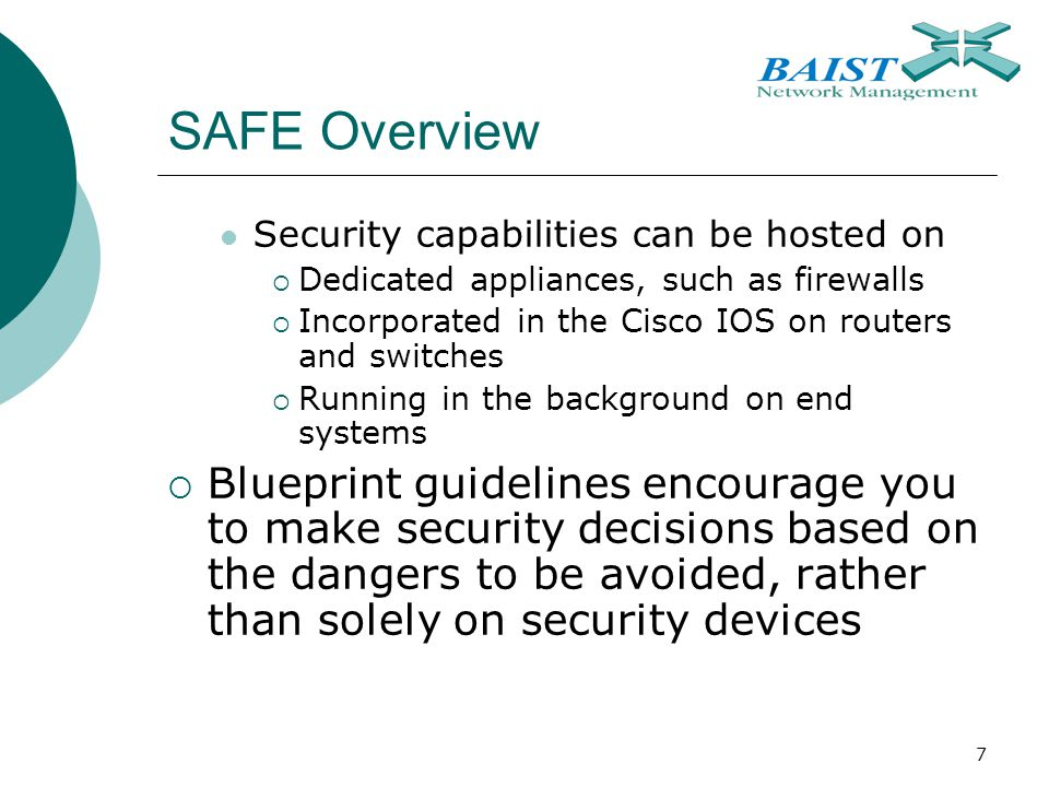 7 SAFE Overview Security capabilities can be hosted on  Dedicated appliances, such as firewalls  Incorporated in the Cisco IOS on routers and switches  Running in the background on end systems  Blueprint guidelines encourage you to make security decisions based on the dangers to be avoided, rather than solely on security devices