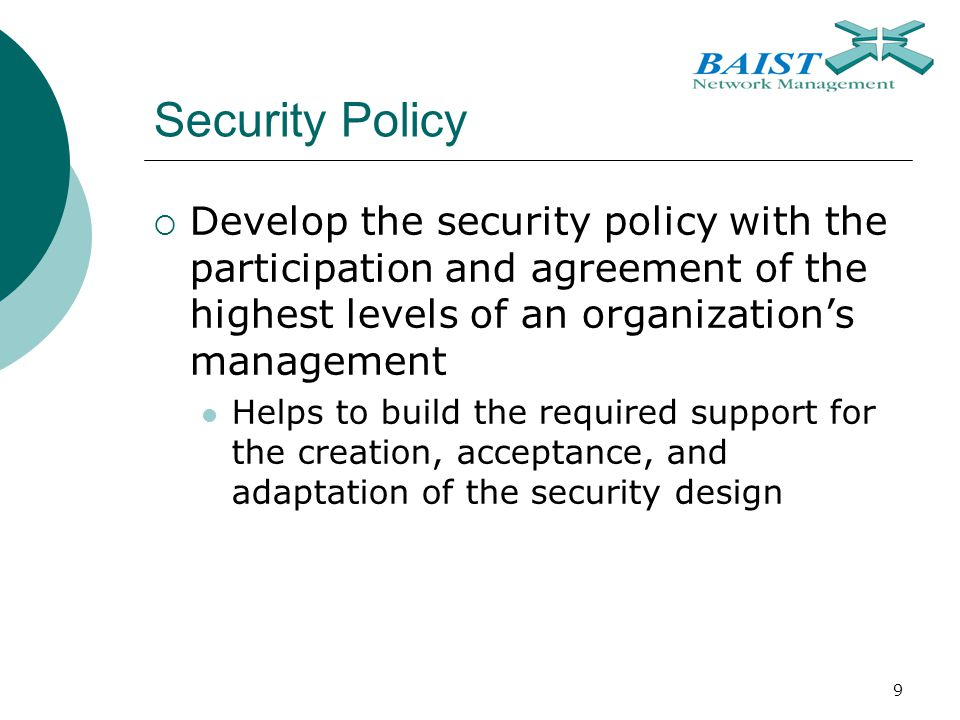 9 Security Policy  Develop the security policy with the participation and agreement of the highest levels of an organization's management Helps to build the required support for the creation, acceptance, and adaptation of the security design