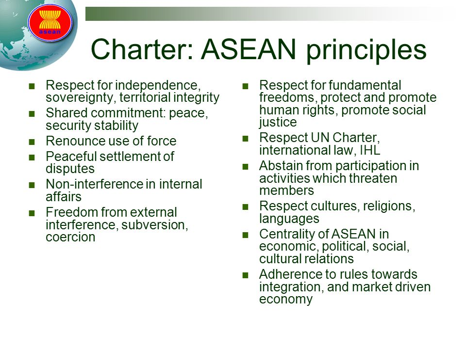Charter: ASEAN principles Respect for independence, sovereignty, territorial integrity Shared commitment: peace, security stability Renounce use of fo