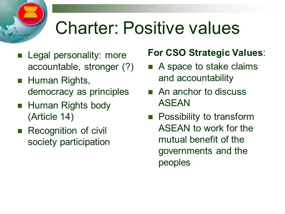 Charter: Positive values Legal personality: more accountable, stronger (?) Human Rights, democracy as principles Human Rights body (Article 14) Recognition of civil society participation For CSO Strategic Values: A space to stake claims and accountability An anchor to discuss ASEAN Possibility to transform ASEAN to work for the mutual benefit of the governments and the peoples
