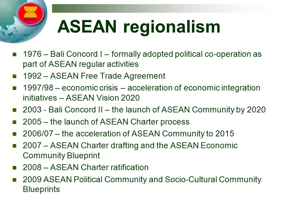 ASEAN regionalism 1976 – Bali Concord I – formally adopted political co-operation as part of ASEAN regular activities 1992 – ASEAN Free Trade Agreement 1997/98 – economic crisis – acceleration of economic integration initiatives – ASEAN Vision 2020 2003 - Bali Concord II – the launch of ASEAN Community by 2020 2005 – the launch of ASEAN Charter process 2006/07 – the acceleration of ASEAN Community to 2015 2007 – ASEAN Charter drafting and the ASEAN Economic Community Blueprint 2008 – ASEAN Charter ratification 2009 ASEAN Political Community and Socio-Cultural Community Blueprints