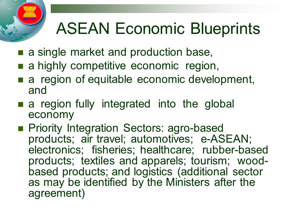 ASEAN Economic Blueprints a single market and production base, a highly competitive economic region, a region of equitable economic development, and a region fully integrated into the global economy Priority Integration Sectors: agro-based products; air travel; automotives; e-ASEAN; electronics; fisheries; healthcare; rubber-based products; textiles and apparels; tourism; wood- based products; and logistics (additional sector as may be identified by the Ministers after the agreement)