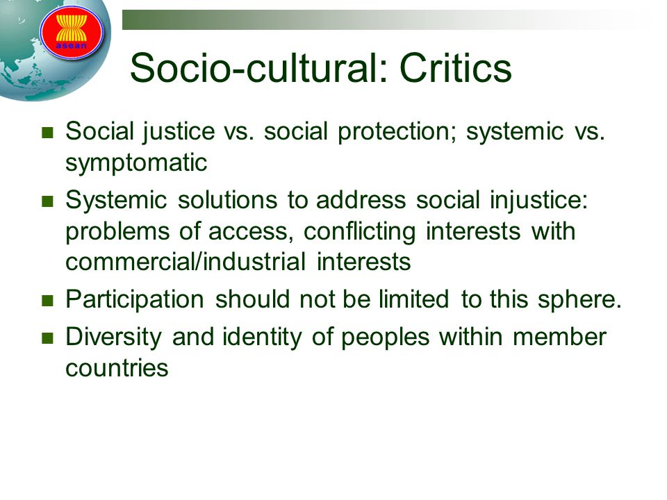 Socio-cultural: Critics Social justice vs. social protection; systemic vs. symptomatic Systemic solutions to address social injustice: problems of acc