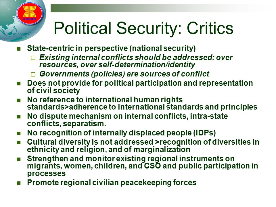 Political Security: Critics State-centric in perspective (national security)  Existing internal conflicts should be addressed: over resources, over self-determination/identity  Governments (policies) are sources of conflict Does not provide for political participation and representation of civil society No reference to international human rights standards>adherence to international standards and principles No dispute mechanism on internal conflicts, intra-state conflicts, separatism.