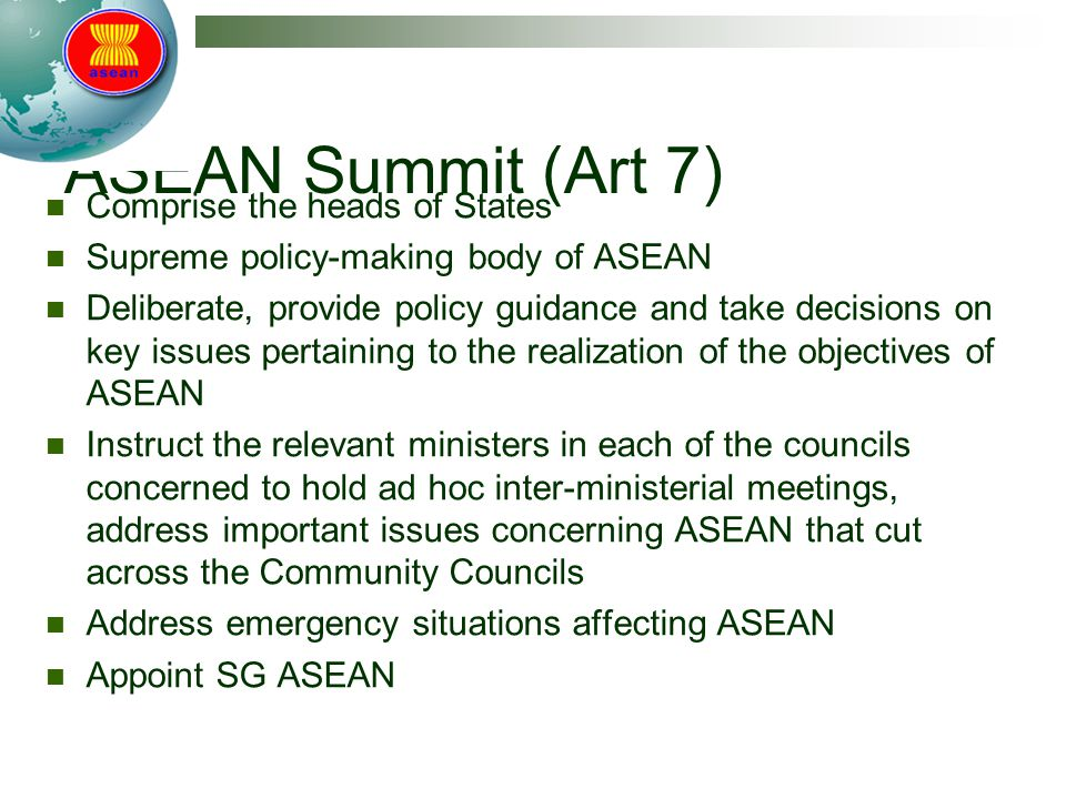 ASEAN Summit (Art 7) Comprise the heads of States Supreme policy-making body of ASEAN Deliberate, provide policy guidance and take decisions on key is