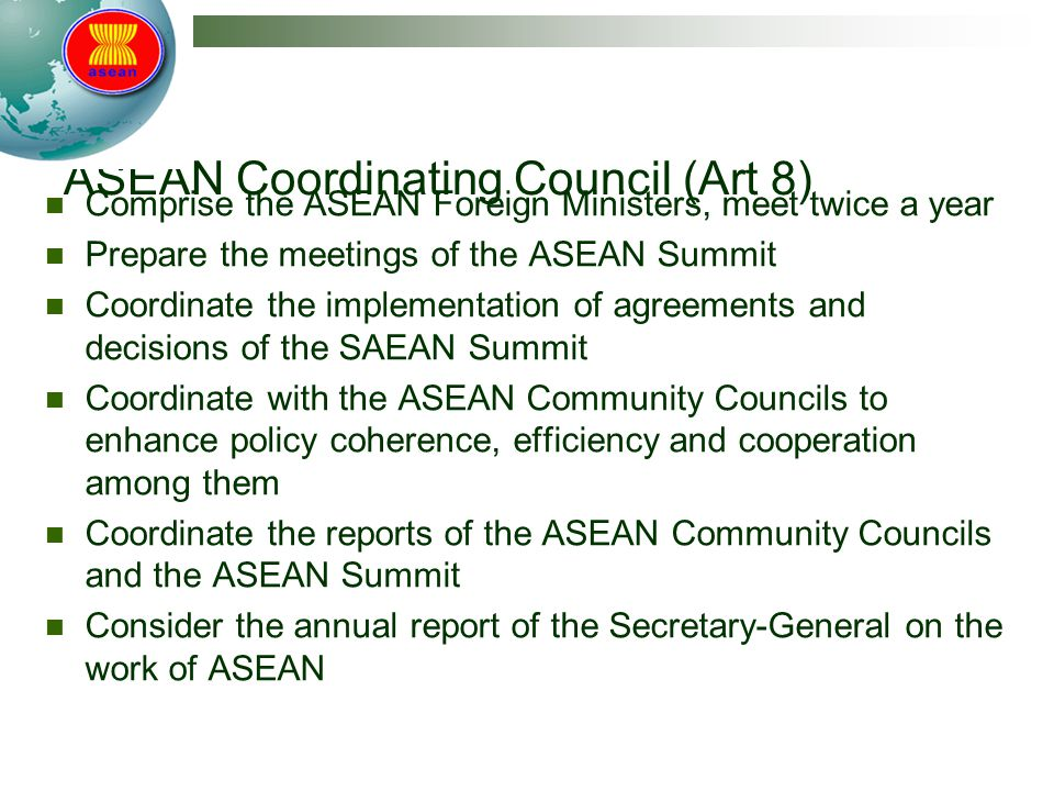 ASEAN Coordinating Council (Art 8) Comprise the ASEAN Foreign Ministers, meet twice a year Prepare the meetings of the ASEAN Summit Coordinate the implementation of agreements and decisions of the SAEAN Summit Coordinate with the ASEAN Community Councils to enhance policy coherence, efficiency and cooperation among them Coordinate the reports of the ASEAN Community Councils and the ASEAN Summit Consider the annual report of the Secretary-General on the work of ASEAN