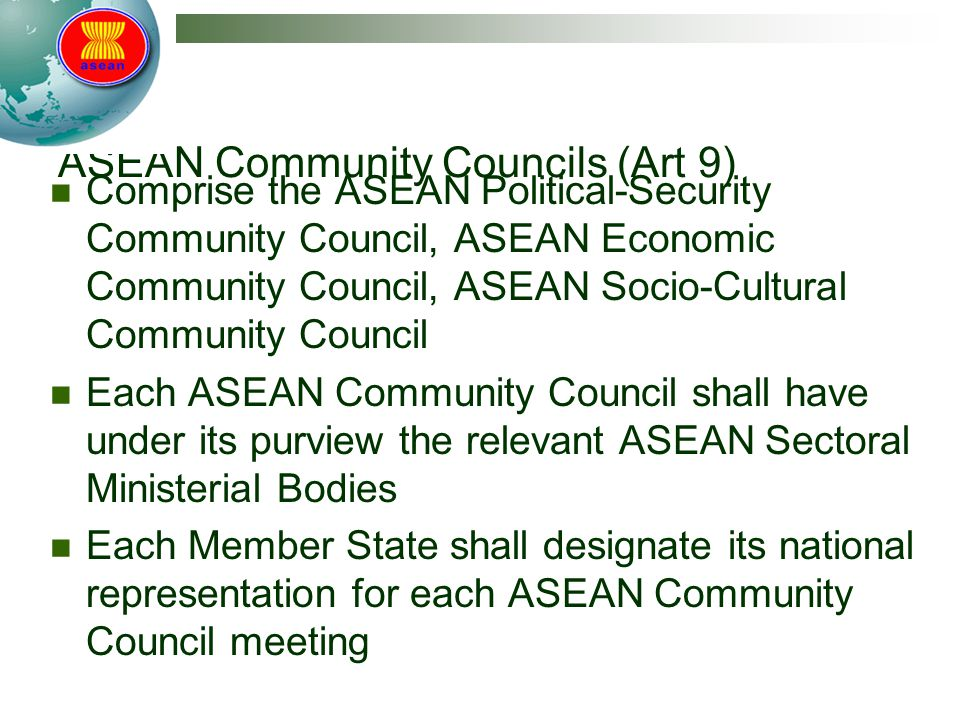 ASEAN Community Councils (Art 9) Comprise the ASEAN Political-Security Community Council, ASEAN Economic Community Council, ASEAN Socio-Cultural Community Council Each ASEAN Community Council shall have under its purview the relevant ASEAN Sectoral Ministerial Bodies Each Member State shall designate its national representation for each ASEAN Community Council meeting