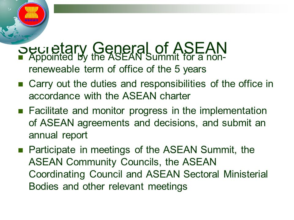 Secretary General of ASEAN Appointed by the ASEAN Summit for a non- reneweable term of office of the 5 years Carry out the duties and responsibilities of the office in accordance with the ASEAN charter Facilitate and monitor progress in the implementation of ASEAN agreements and decisions, and submit an annual report Participate in meetings of the ASEAN Summit, the ASEAN Community Councils, the ASEAN Coordinating Council and ASEAN Sectoral Ministerial Bodies and other relevant meetings