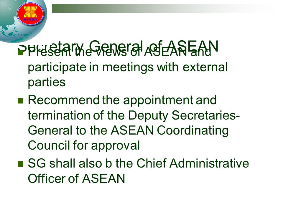 Secretary General of ASEAN Present the views of ASEAN and participate in meetings with external parties Recommend the appointment and termination of t