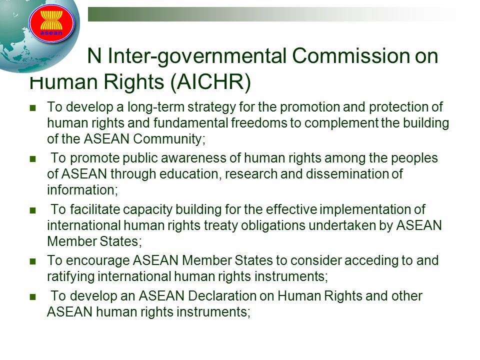 ASEAN Inter-governmental Commission on Human Rights (AICHR) To develop a long-term strategy for the promotion and protection of human rights and fundamental freedoms to complement the building of the ASEAN Community; To promote public awareness of human rights among the peoples of ASEAN through education, research and dissemination of information; To facilitate capacity building for the effective implementation of international human rights treaty obligations undertaken by ASEAN Member States; To encourage ASEAN Member States to consider acceding to and ratifying international human rights instruments; To develop an ASEAN Declaration on Human Rights and other ASEAN human rights instruments;