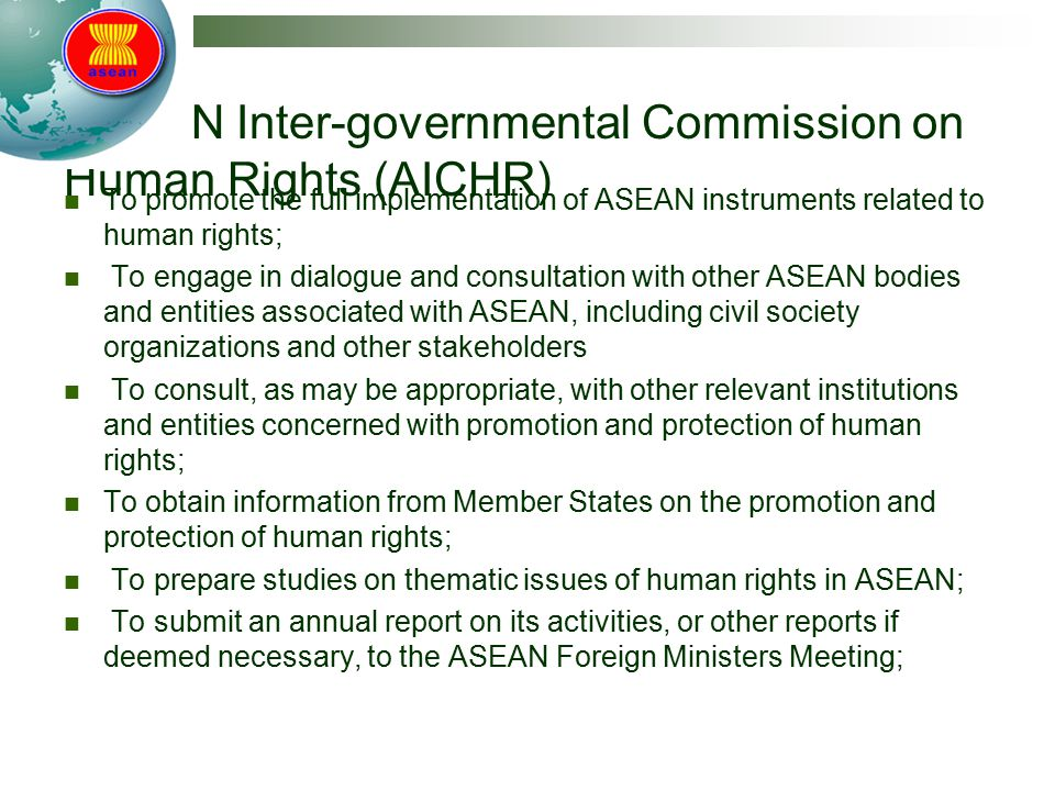 ASEAN Inter-governmental Commission on Human Rights (AICHR) To promote the full implementation of ASEAN instruments related to human rights; To engage in dialogue and consultation with other ASEAN bodies and entities associated with ASEAN, including civil society organizations and other stakeholders To consult, as may be appropriate, with other relevant institutions and entities concerned with promotion and protection of human rights; To obtain information from Member States on the promotion and protection of human rights; To prepare studies on thematic issues of human rights in ASEAN; To submit an annual report on its activities, or other reports if deemed necessary, to the ASEAN Foreign Ministers Meeting;