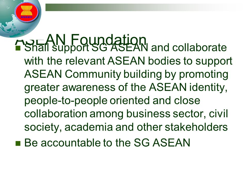 ASEAN Foundation Shall support SG ASEAN and collaborate with the relevant ASEAN bodies to support ASEAN Community building by promoting greater awareness of the ASEAN identity, people-to-people oriented and close collaboration among business sector, civil society, academia and other stakeholders Be accountable to the SG ASEAN