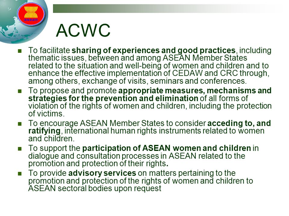 ACWC To facilitate sharing of experiences and good practices, including thematic issues, between and among ASEAN Member States related to the situation and well-being of women and children and to enhance the effective implementation of CEDAW and CRC through, among others, exchange of visits, seminars and conferences.