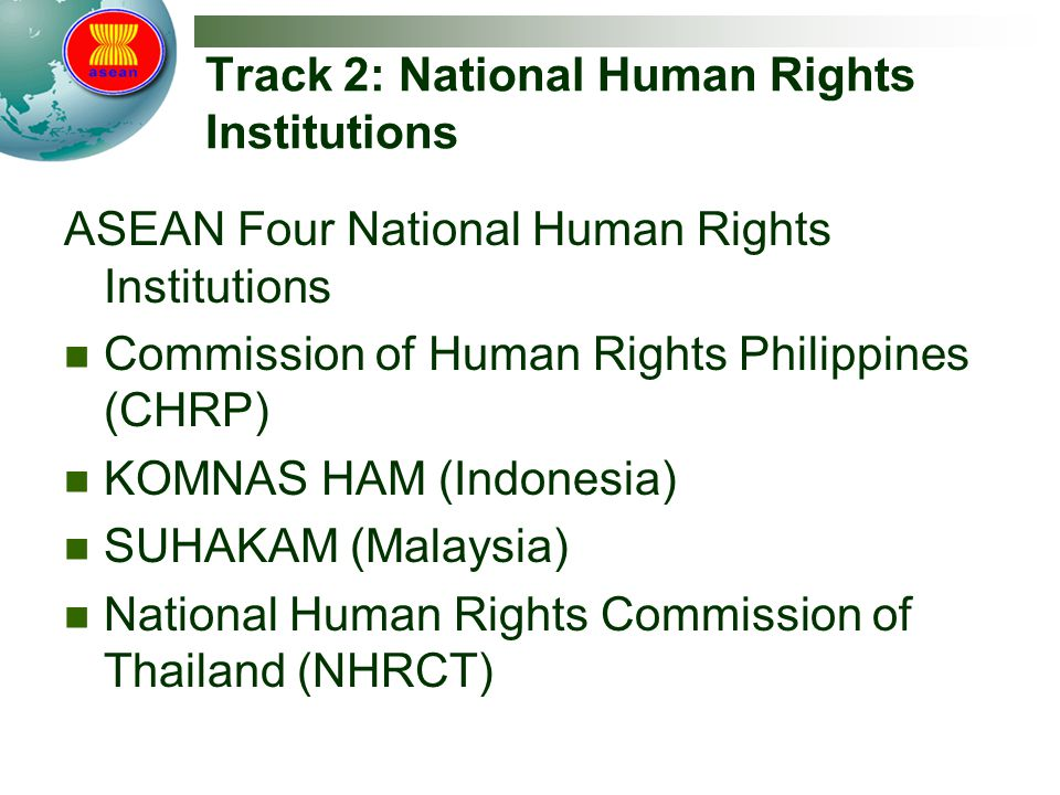 Track 2: National Human Rights Institutions ASEAN Four National Human Rights Institutions Commission of Human Rights Philippines (CHRP) KOMNAS HAM (Indonesia) SUHAKAM (Malaysia) National Human Rights Commission of Thailand (NHRCT)