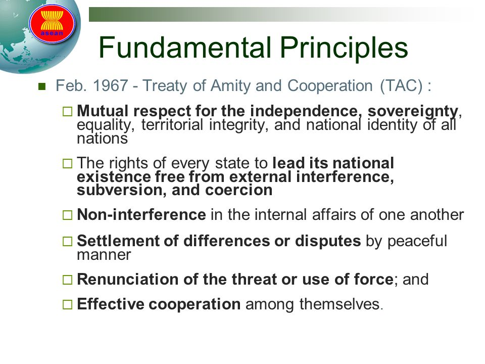 Fundamental Principles Feb. 1967 - Treaty of Amity and Cooperation (TAC) :  Mutual respect for the independence, sovereignty, equality, territorial i