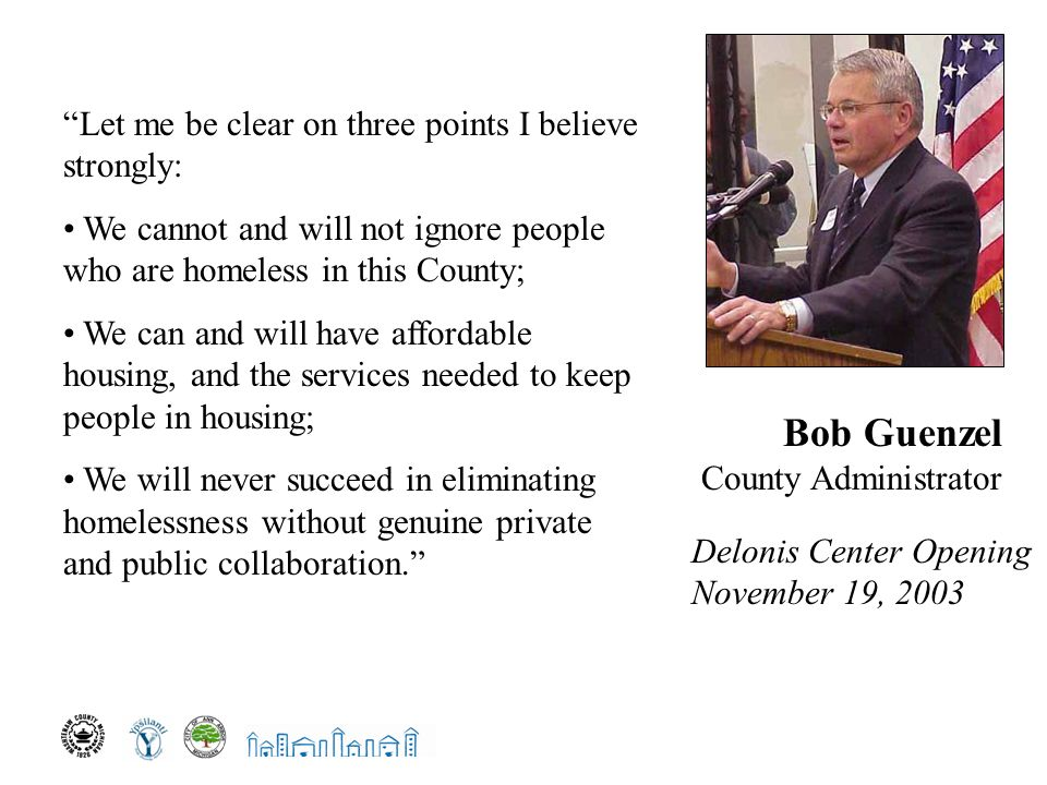 Let me be clear on three points I believe strongly: We cannot and will not ignore people who are homeless in this County; We can and will have affordable housing, and the services needed to keep people in housing; We will never succeed in eliminating homelessness without genuine private and public collaboration. Bob Guenzel County Administrator Delonis Center Opening November 19, 2003