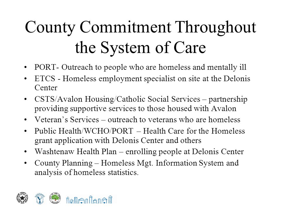 County Commitment Throughout the System of Care PORT- Outreach to people who are homeless and mentally ill ETCS - Homeless employment specialist on site at the Delonis Center CSTS/Avalon Housing/Catholic Social Services – partnership providing supportive services to those housed with Avalon Veteran's Services – outreach to veterans who are homeless Public Health/WCHO/PORT – Health Care for the Homeless grant application with Delonis Center and others Washtenaw Health Plan – enrolling people at Delonis Center County Planning – Homeless Mgt.