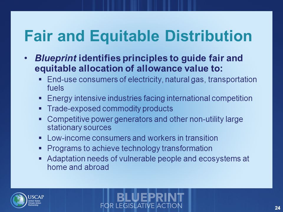 24 Fair and Equitable Distribution Blueprint identifies principles to guide fair and equitable allocation of allowance value to:  End-use consumers of electricity, natural gas, transportation fuels  Energy intensive industries facing international competition  Trade-exposed commodity products  Competitive power generators and other non-utility large stationary sources  Low-income consumers and workers in transition  Programs to achieve technology transformation  Adaptation needs of vulnerable people and ecosystems at home and abroad