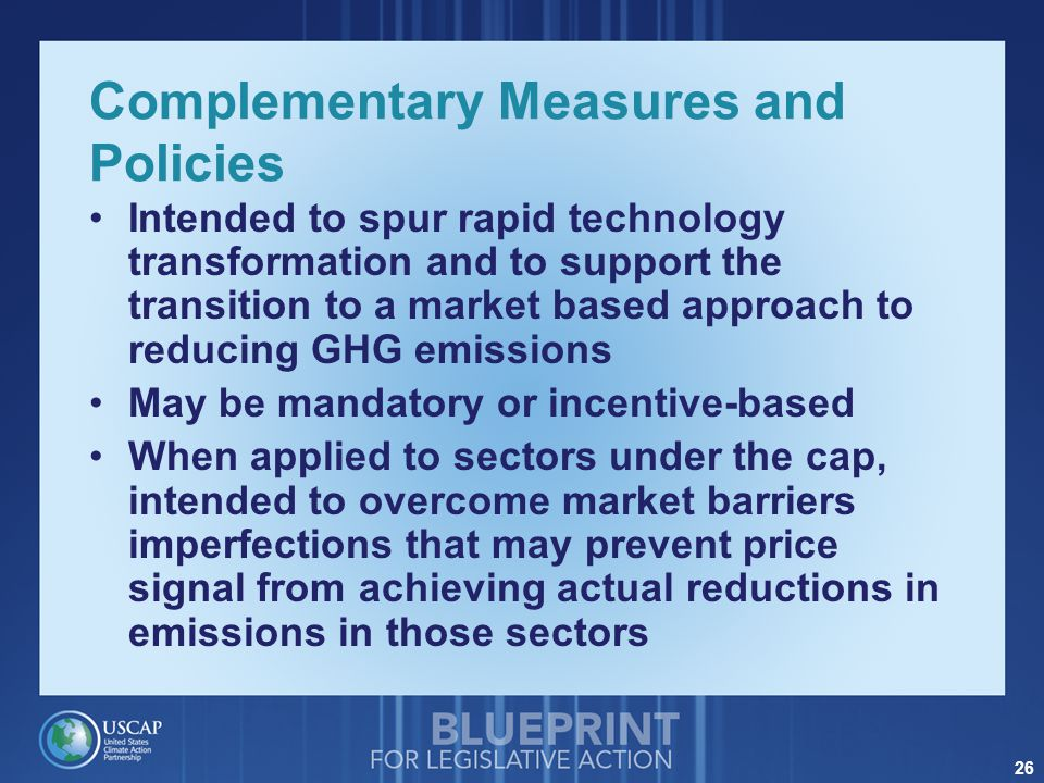26 Complementary Measures and Policies Intended to spur rapid technology transformation and to support the transition to a market based approach to reducing GHG emissions May be mandatory or incentive-based When applied to sectors under the cap, intended to overcome market barriers imperfections that may prevent price signal from achieving actual reductions in emissions in those sectors
