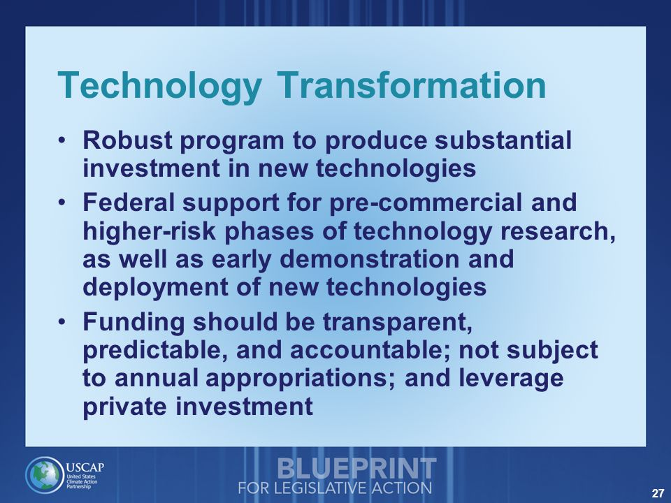 27 Technology Transformation Robust program to produce substantial investment in new technologies Federal support for pre-commercial and higher-risk phases of technology research, as well as early demonstration and deployment of new technologies Funding should be transparent, predictable, and accountable; not subject to annual appropriations; and leverage private investment