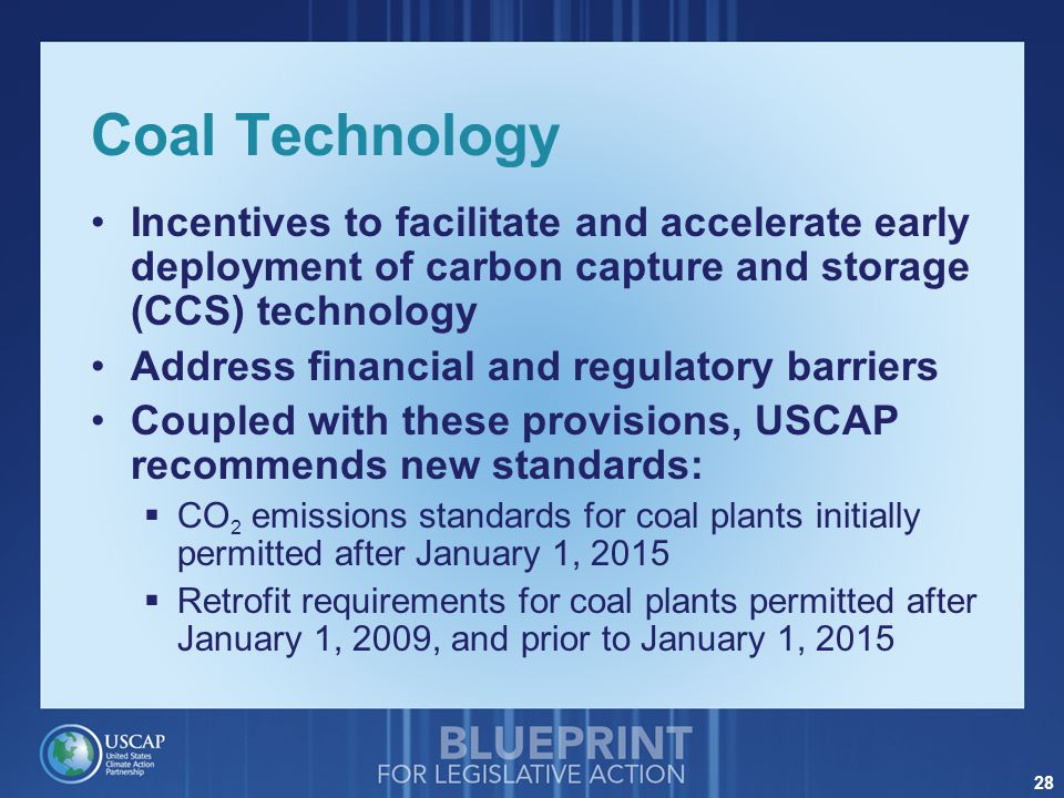 28 Coal Technology Incentives to facilitate and accelerate early deployment of carbon capture and storage (CCS) technology Address financial and regulatory barriers Coupled with these provisions, USCAP recommends new standards:  CO 2 emissions standards for coal plants initially permitted after January 1, 2015  Retrofit requirements for coal plants permitted after January 1, 2009, and prior to January 1, 2015