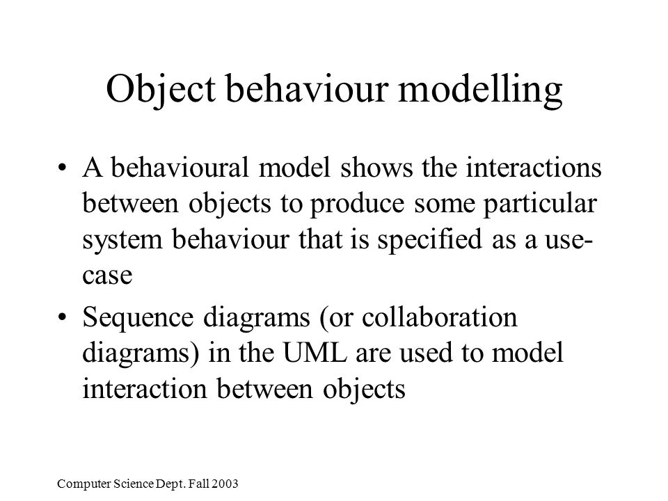 Computer Science Dept. Fall 2003 Object behaviour modelling A behavioural model shows the interactions between objects to produce some particular syst