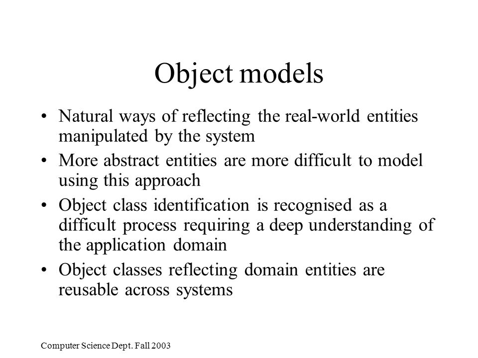 Computer Science Dept. Fall 2003 Object models Natural ways of reflecting the real-world entities manipulated by the system More abstract entities are