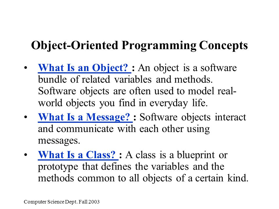 Computer Science Dept. Fall 2003 Object-Oriented Programming Concepts What Is an Object? : An object is a software bundle of related variables and met