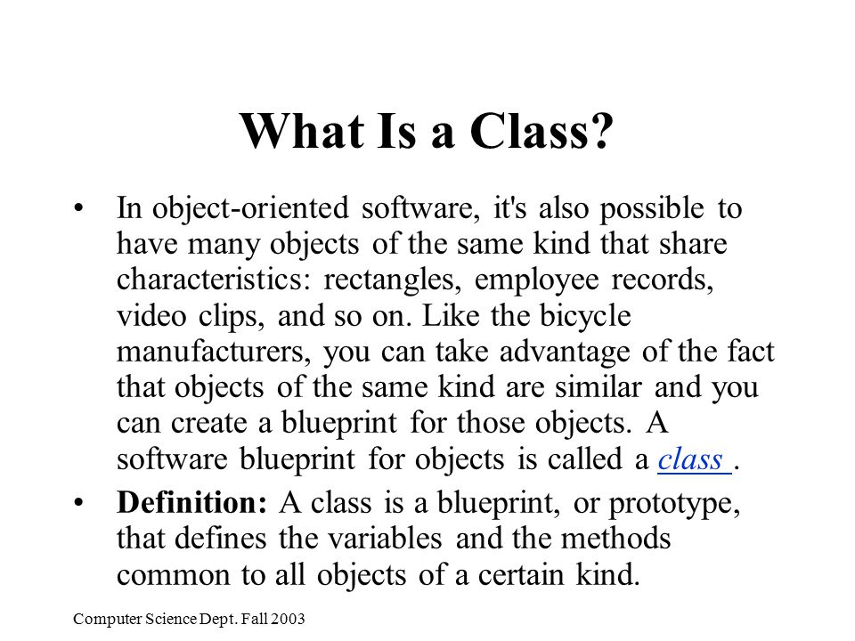 Computer Science Dept. Fall 2003 What Is a Class? In object-oriented software, it's also possible to have many objects of the same kind that share cha