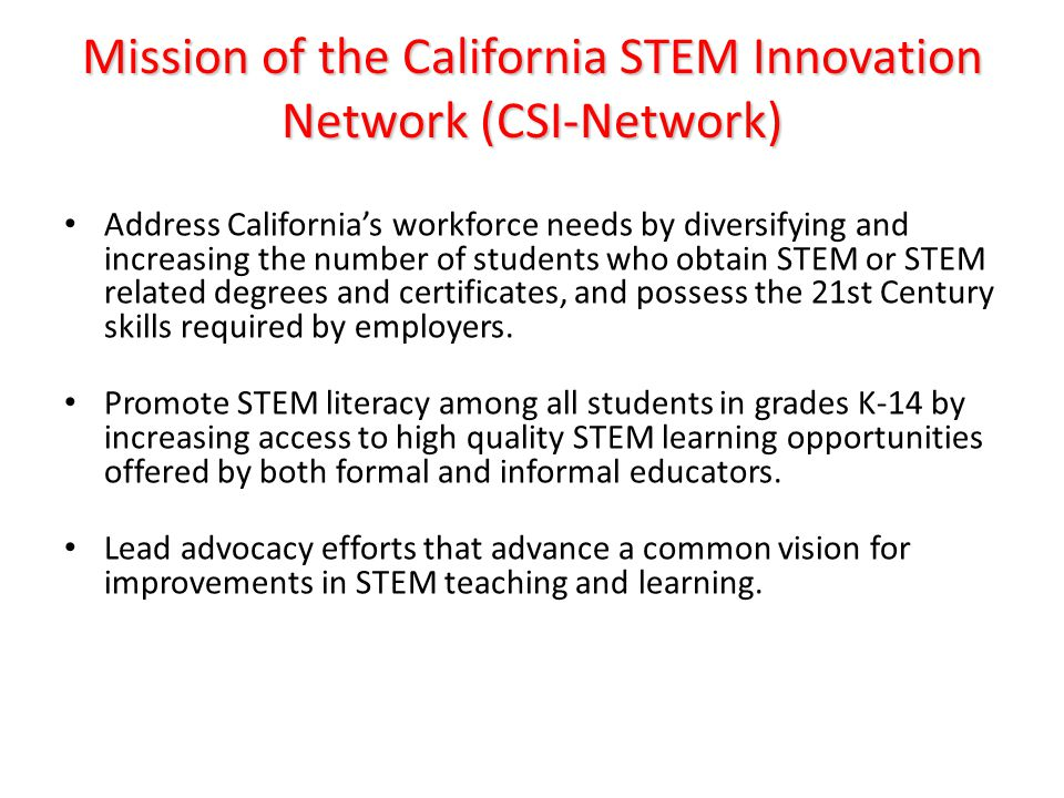 Mission of the California STEM Innovation Network (CSI-Network) Address California's workforce needs by diversifying and increasing the number of students who obtain STEM or STEM related degrees and certificates, and possess the 21st Century skills required by employers.