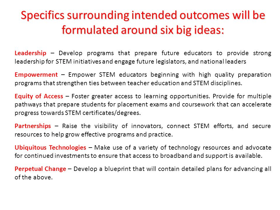 Specifics surrounding intended outcomes will be formulated around six big ideas: Leadership – Develop programs that prepare future educators to provide strong leadership for STEM initiatives and engage future legislators, and national leaders Empowerment – Empower STEM educators beginning with high quality preparation programs that strengthen ties between teacher education and STEM disciplines.