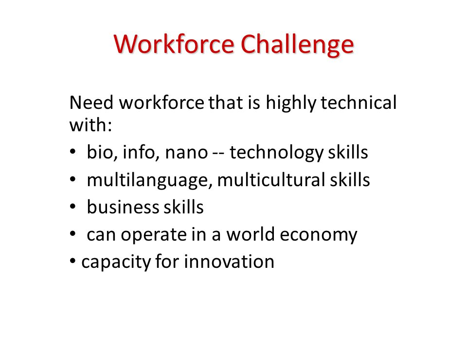 Workforce Challenge Need workforce that is highly technical with: bio, info, nano -- technology skills multilanguage, multicultural skills business skills can operate in a world economy capacity for innovation