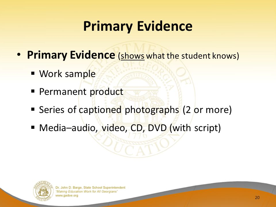 Primary Evidence Primary Evidence (shows what the student knows)  Work sample  Permanent product  Series of captioned photographs (2 or more)  Media–audio, video, CD, DVD (with script) 20