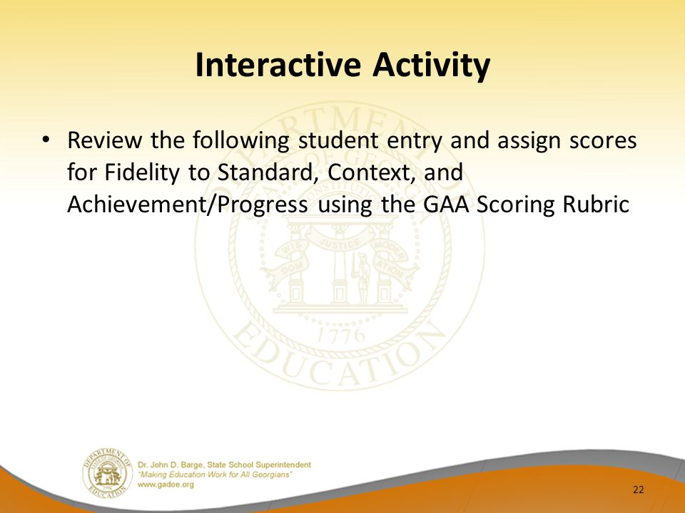 Interactive Activity Review the following student entry and assign scores for Fidelity to Standard, Context, and Achievement/Progress using the GAA Scoring Rubric 22
