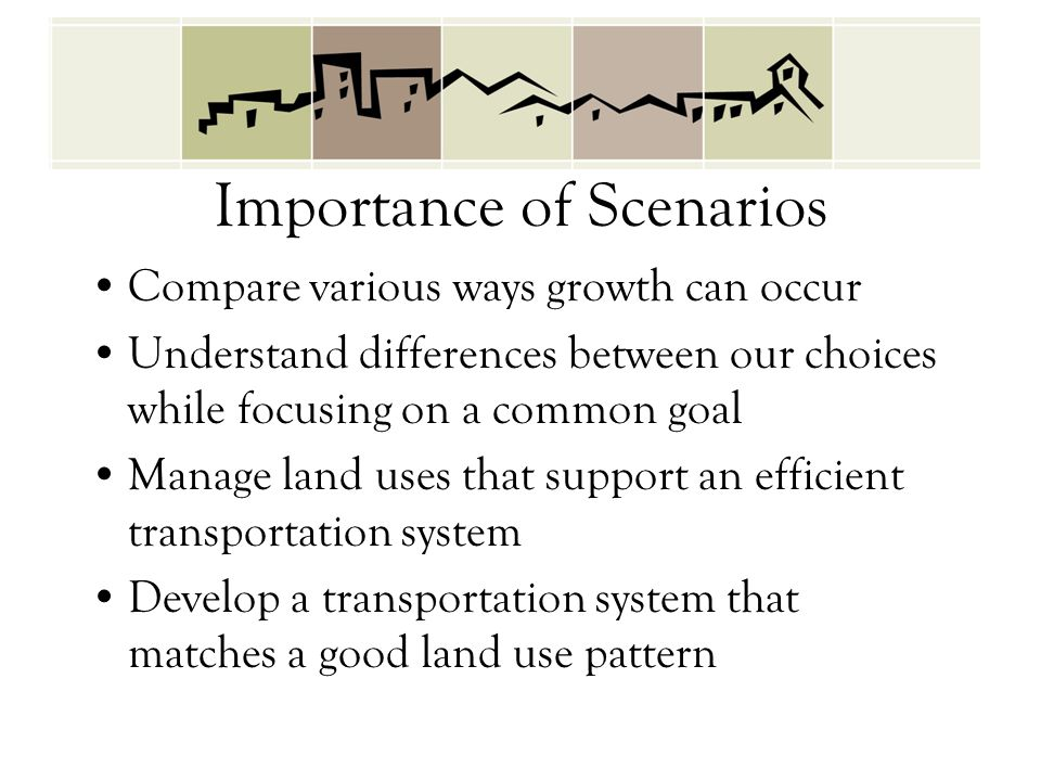 Importance of Scenarios Compare various ways growth can occur Understand differences between our choices while focusing on a common goal Manage land u