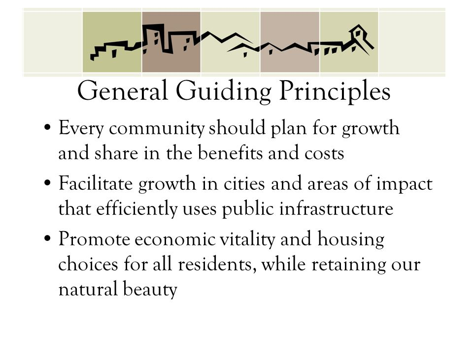 General Guiding Principles Every community should plan for growth and share in the benefits and costs Facilitate growth in cities and areas of impact