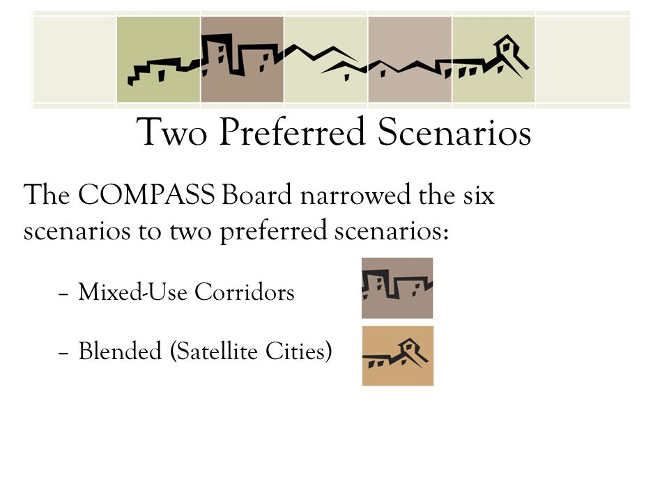 Two Preferred Scenarios The COMPASS Board narrowed the six scenarios to two preferred scenarios: –Mixed-Use Corridors –Blended (Satellite Cities)