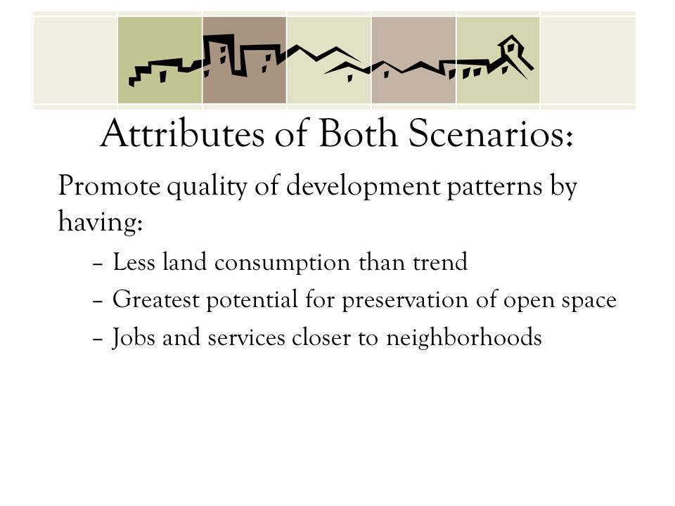 Attributes of Both Scenarios: Promote quality of development patterns by having: –Less land consumption than trend –Greatest potential for preservatio