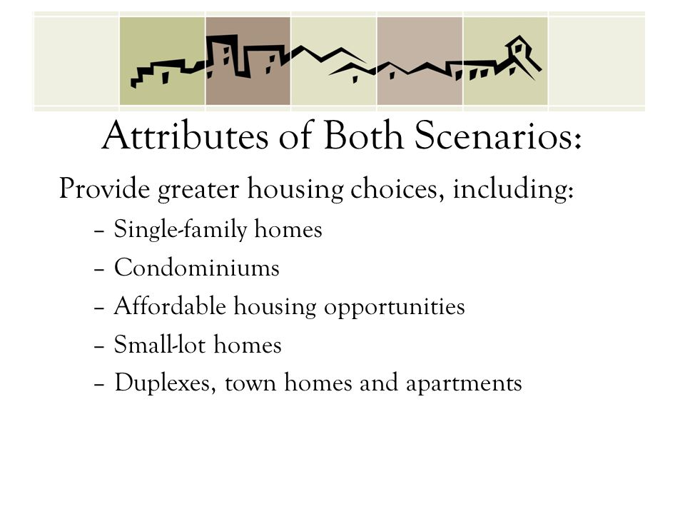 Attributes of Both Scenarios: Provide greater housing choices, including: –Single-family homes –Condominiums –Affordable housing opportunities –Small-