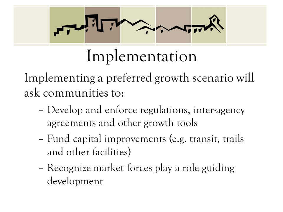 Implementation Implementing a preferred growth scenario will ask communities to: –Develop and enforce regulations, inter-agency agreements and other growth tools –Fund capital improvements (e.g.