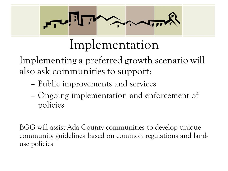Implementation Implementing a preferred growth scenario will also ask communities to support: –Public improvements and services –Ongoing implementation and enforcement of policies BGG will assist Ada County communities to develop unique community guidelines based on common regulations and land- use policies