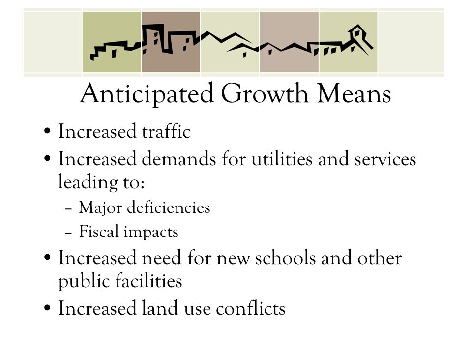 Anticipated Growth Means Increased traffic Increased demands for utilities and services leading to: –Major deficiencies –Fiscal impacts Increased need for new schools and other public facilities Increased land use conflicts